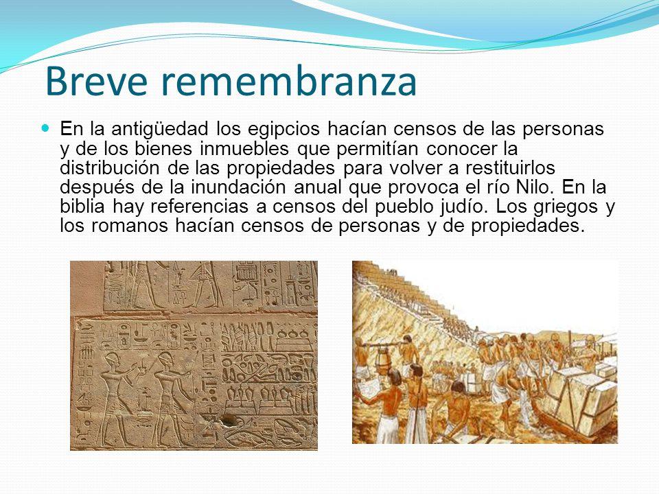 Breve remembranza En la antigüedad los egipcios hacían censos de las personas y de los bienes inmuebles que permitían conocer la distribución de las p