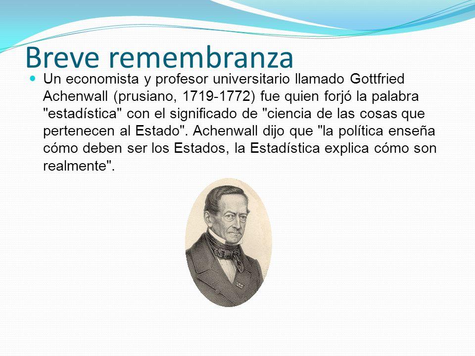 Breve remembranza Un economista y profesor universitario llamado Gottfried Achenwall (prusiano, 1719-1772) fue quien forjó la palabra