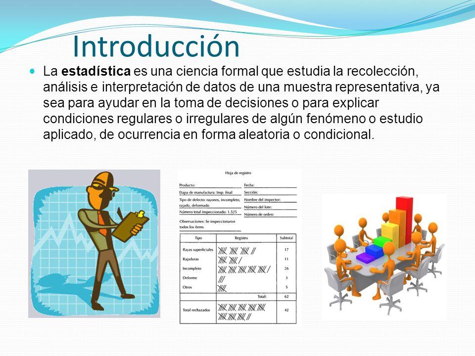 Introducción La estadística es una ciencia formal que estudia la recolección, análisis e interpretación de datos de una muestra representativa, ya sea