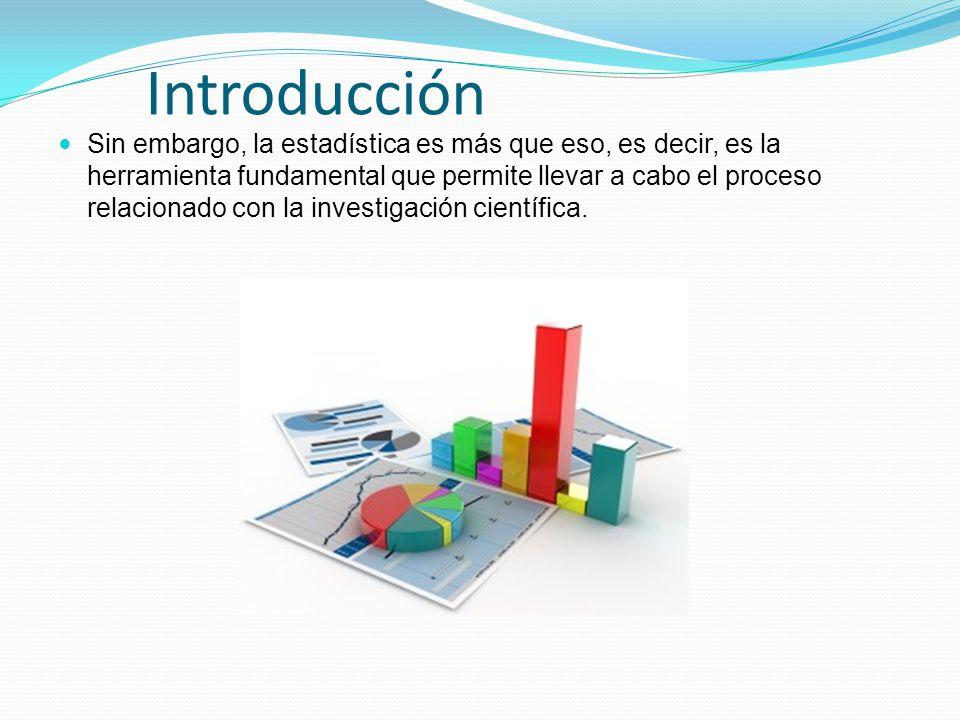 Introducción Sin embargo, la estadística es más que eso, es decir, es la herramienta fundamental que permite llevar a cabo el proceso relacionado con