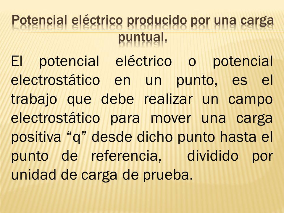 El potencial eléctrico o potencial electrostático en un punto, es el trabajo que debe realizar un campo electrostático para mover una carga positiva q desde dicho punto hasta el punto de referencia, dividido por unidad de carga de prueba.