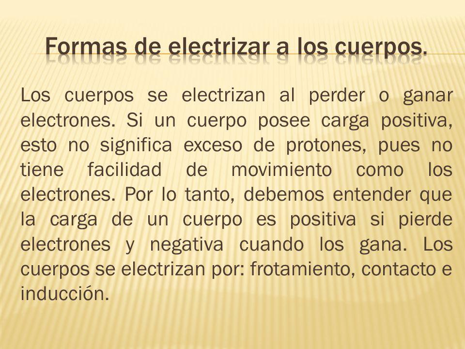 Los cuerpos se electrizan al perder o ganar electrones. Si un cuerpo posee carga positiva, esto no significa exceso de protones, pues no tiene facilid