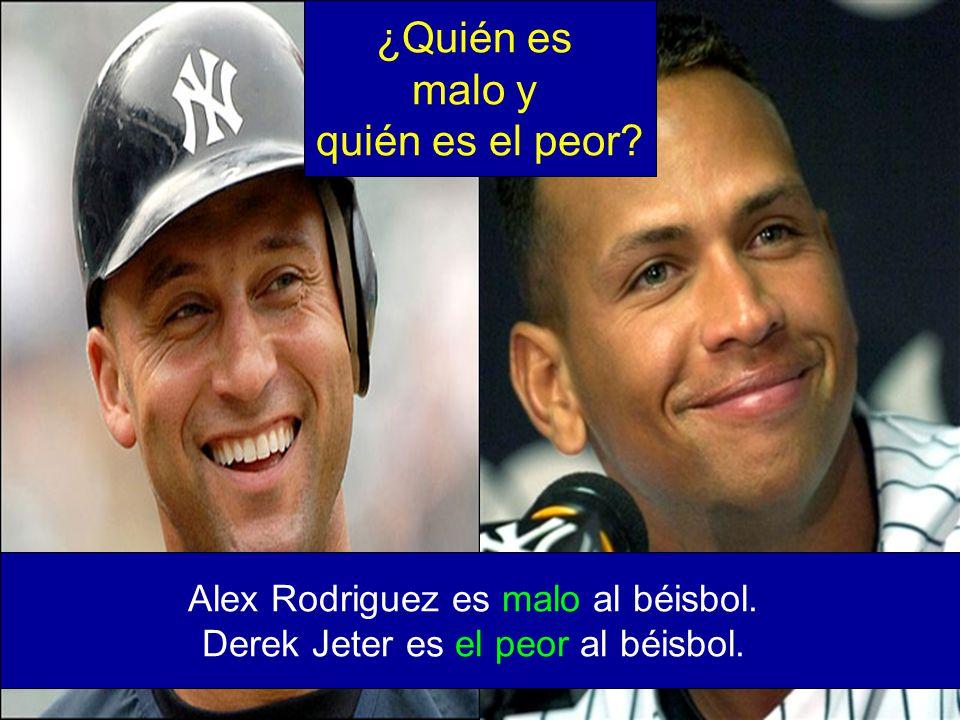 Alex Rodriguez es malo al béisbol. Derek Jeter es el peor al béisbol. ¿Quién es malo y quién es el peor?