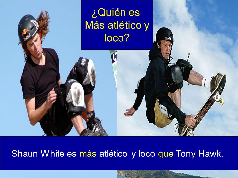 Shaun White es más atlético y loco que Tony Hawk. ¿Quién es Más atlético y loco?