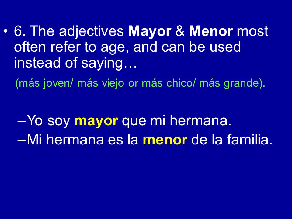 6. The adjectives Mayor & Menor most often refer to age, and can be used instead of saying… (más joven/ más viejo or más chico/ más grande). –Yo soy m