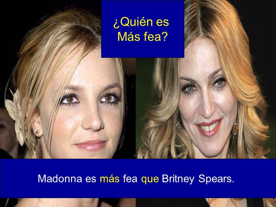 Madonna es más fea que Britney Spears. ¿Quién es Más fea?