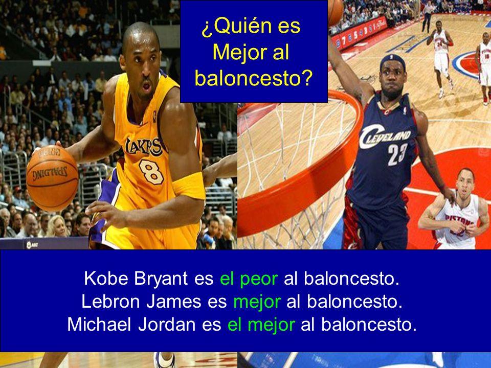 Kobe Bryant es el peor al baloncesto. Lebron James es mejor al baloncesto. Michael Jordan es el mejor al baloncesto. ¿Quién es Mejor al baloncesto?