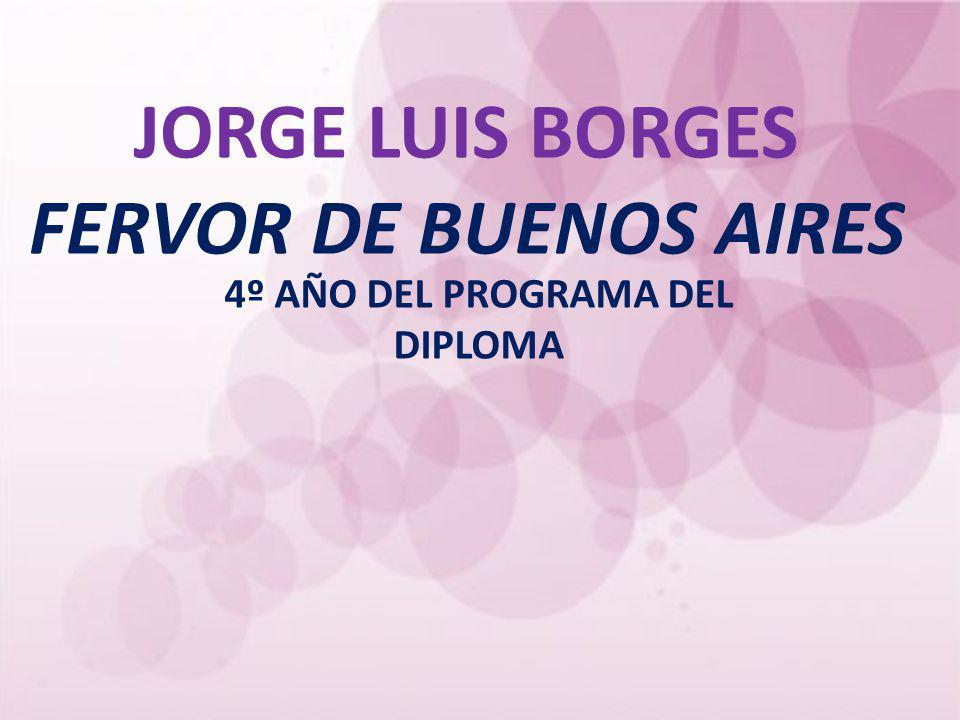 JORGE LUIS BORGES FERVOR DE BUENOS AIRES 4º AÑO DEL PROGRAMA DEL DIPLOMA