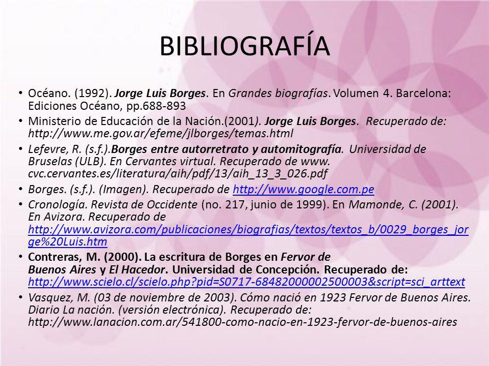 BIBLIOGRAFÍA Océano. (1992). Jorge Luis Borges. En Grandes biografías. Volumen 4. Barcelona: Ediciones Océano, pp.688-893 Ministerio de Educación de l