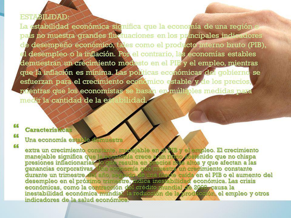 ESTABILIDAD: La estabilidad económica significa que la economía de una región o país no muestra grandes fluctuaciones en los principales indicadores d