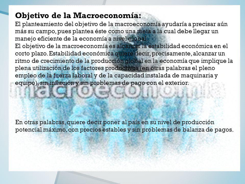 Objetivo de la Macroeconomía: El planteamiento del objetivo de la macroeconomía ayudaría a precisar aún más su campo, pues plantea éste como una meta