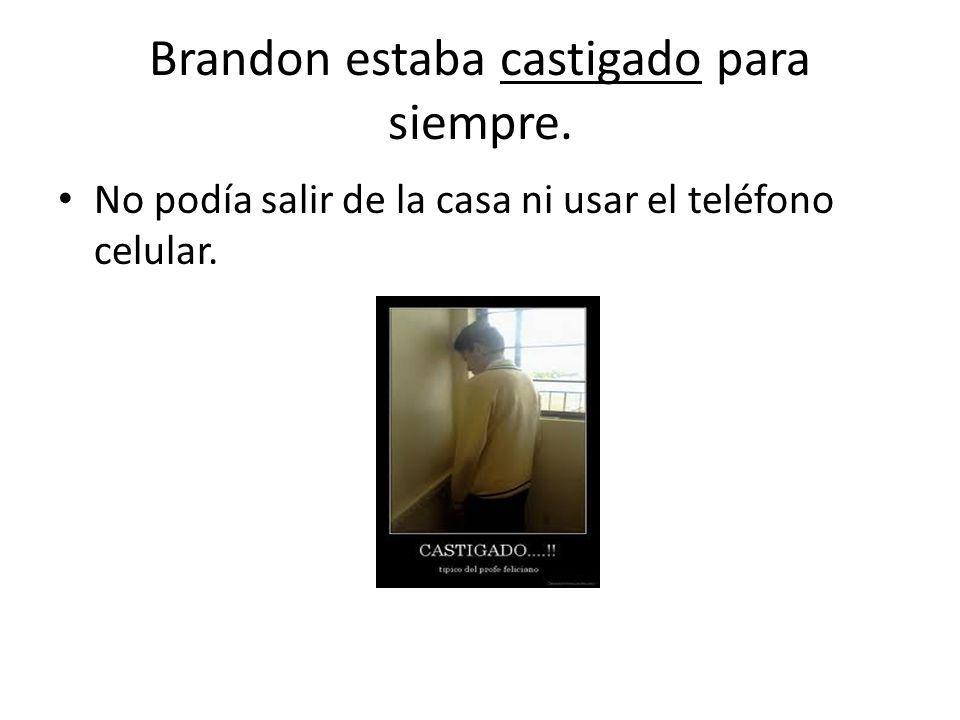 Brandon estaba castigado para siempre. No podía salir de la casa ni usar el teléfono celular.