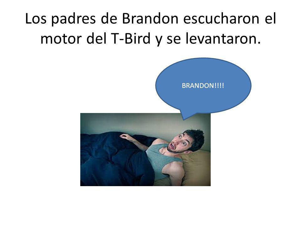 Los padres de Brandon escucharon el motor del T-Bird y se levantaron. BRANDON!!!!