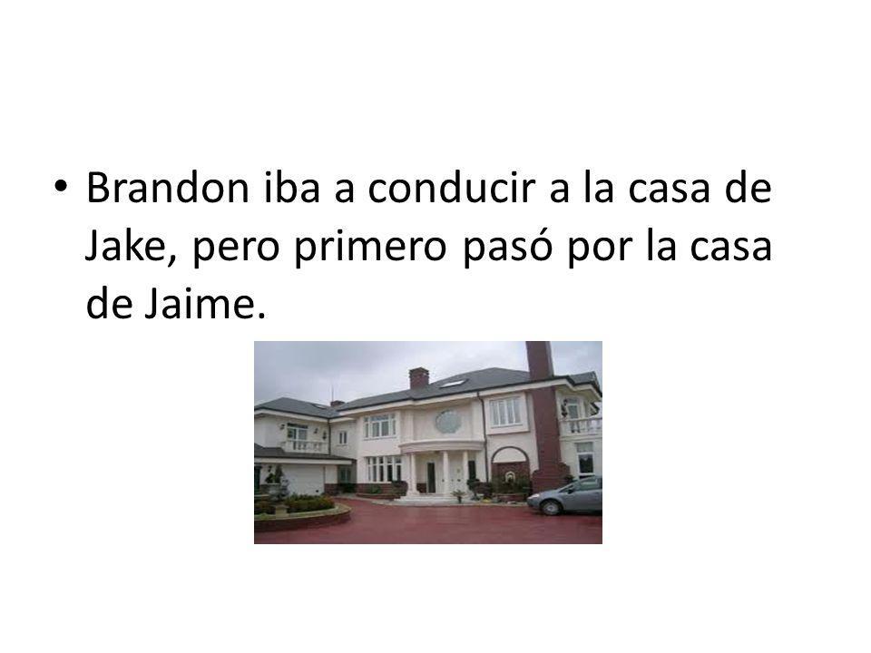 Brandon iba a conducir a la casa de Jake, pero primero pasó por la casa de Jaime.