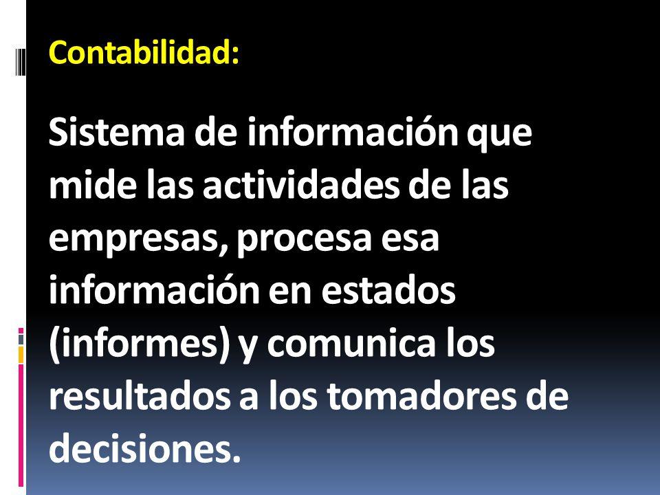 Contabilidad: Sistema de información que mide las actividades de las empresas, procesa esa información en estados (informes) y comunica los resultados