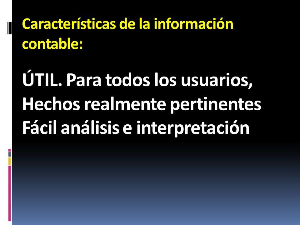 Características de la información contable: ÚTIL. Para todos los usuarios, Hechos realmente pertinentes Fácil análisis e interpretación