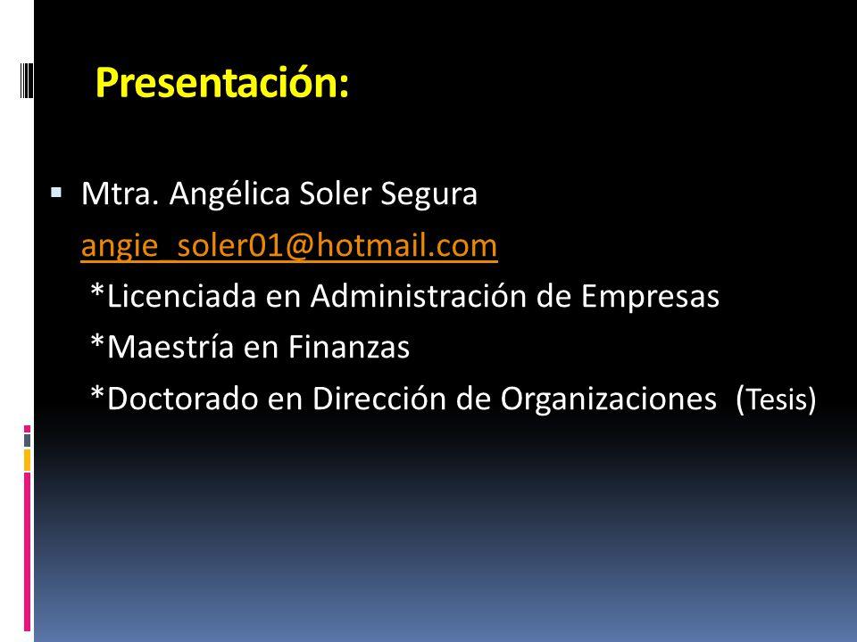 Presentación: Mtra. Angélica Soler Segura angie_soler01@hotmail.com *Licenciada en Administración de Empresas *Maestría en Finanzas *Doctorado en Dire