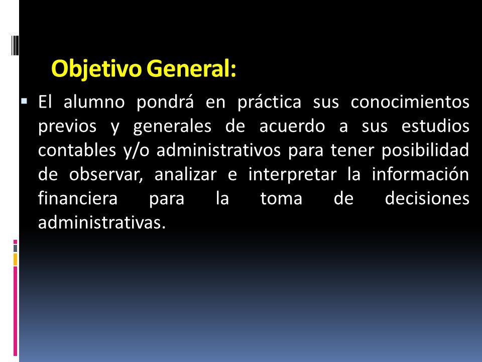 Objetivo General: El alumno pondrá en práctica sus conocimientos previos y generales de acuerdo a sus estudios contables y/o administrativos para tene