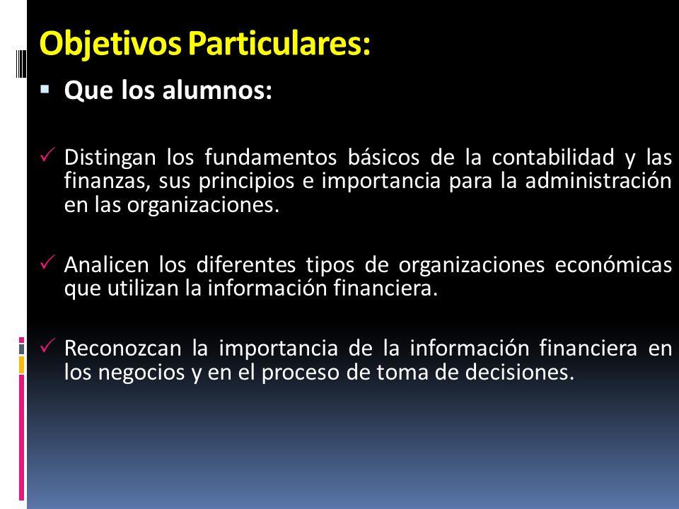 Objetivos Particulares: Que los alumnos: Distingan los fundamentos básicos de la contabilidad y las finanzas, sus principios e importancia para la adm