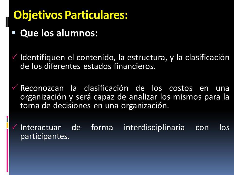 Objetivos Particulares: Que los alumnos: Identifiquen el contenido, la estructura, y la clasificación de los diferentes estados financieros. Reconozca