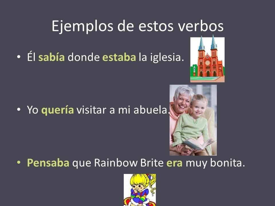 Ejemplos de estos verbos Él sabía donde estaba la iglesia. Yo quería visitar a mi abuela. Pensaba que Rainbow Brite era muy bonita.