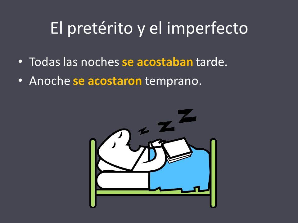 El pretérito y el imperfecto Todas las noches se acostaban tarde. Anoche se acostaron temprano.