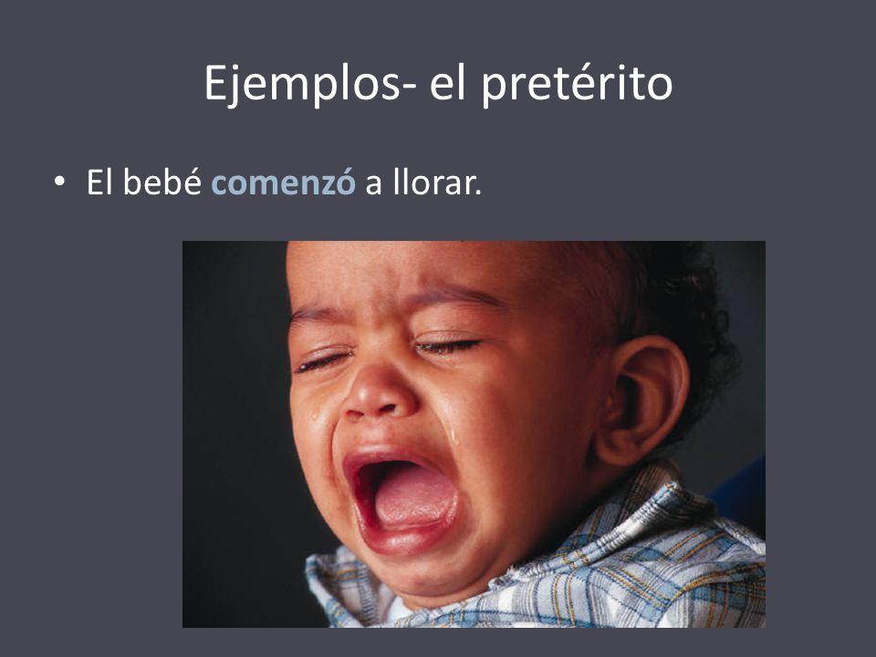 Ejemplos- el pretérito El bebé comenzó a llorar.