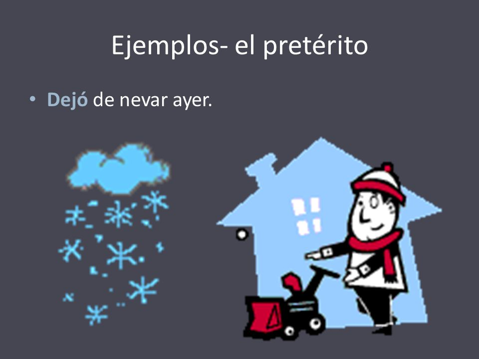 Ejemplos- el pretérito Dejó de nevar ayer.