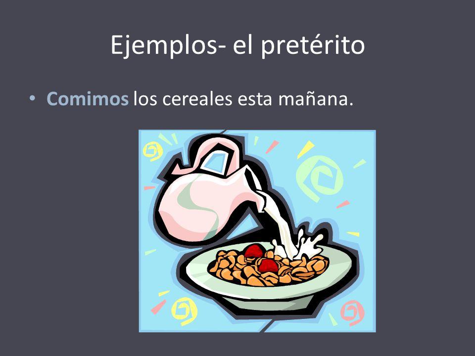 Ejemplos- el pretérito Comimos los cereales esta mañana.