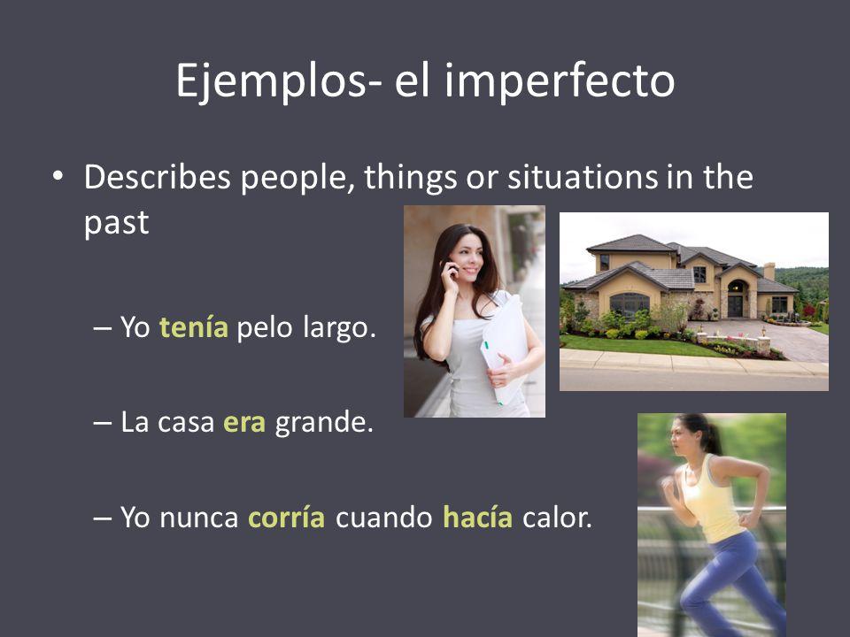 Ejemplos- el imperfecto Describes people, things or situations in the past – Yo tenía pelo largo. – La casa era grande. – Yo nunca corría cuando hacía
