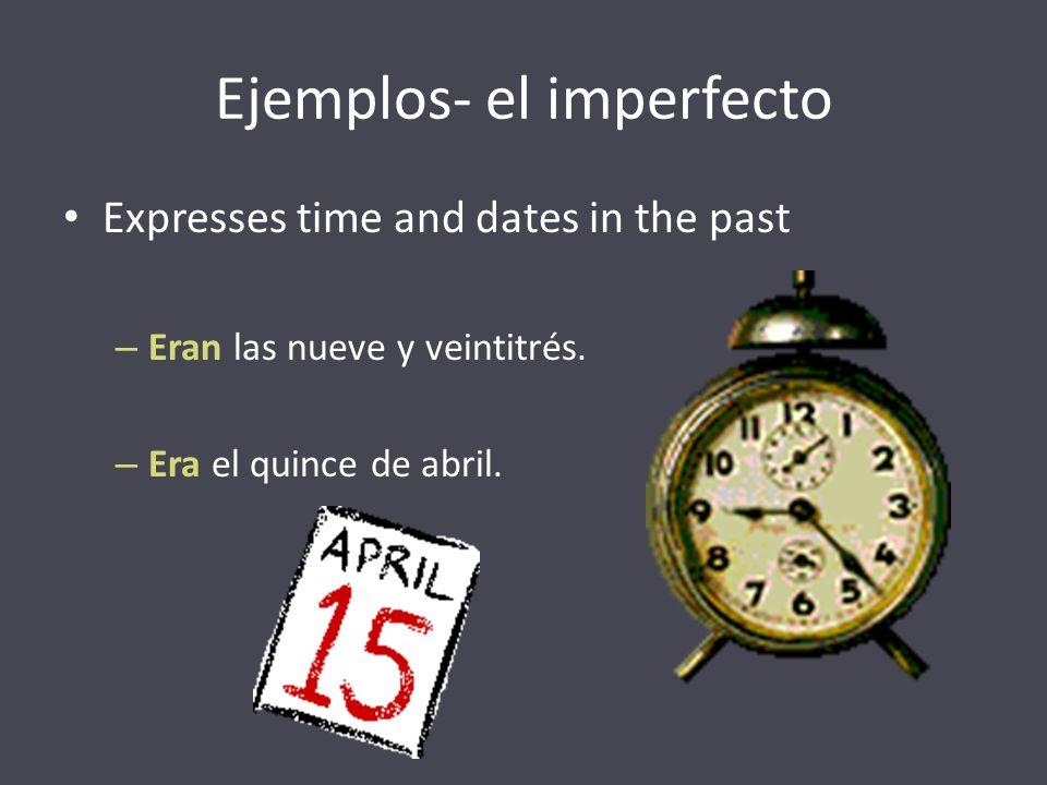 Ejemplos- el imperfecto Expresses time and dates in the past – Eran las nueve y veintitrés. – Era el quince de abril.