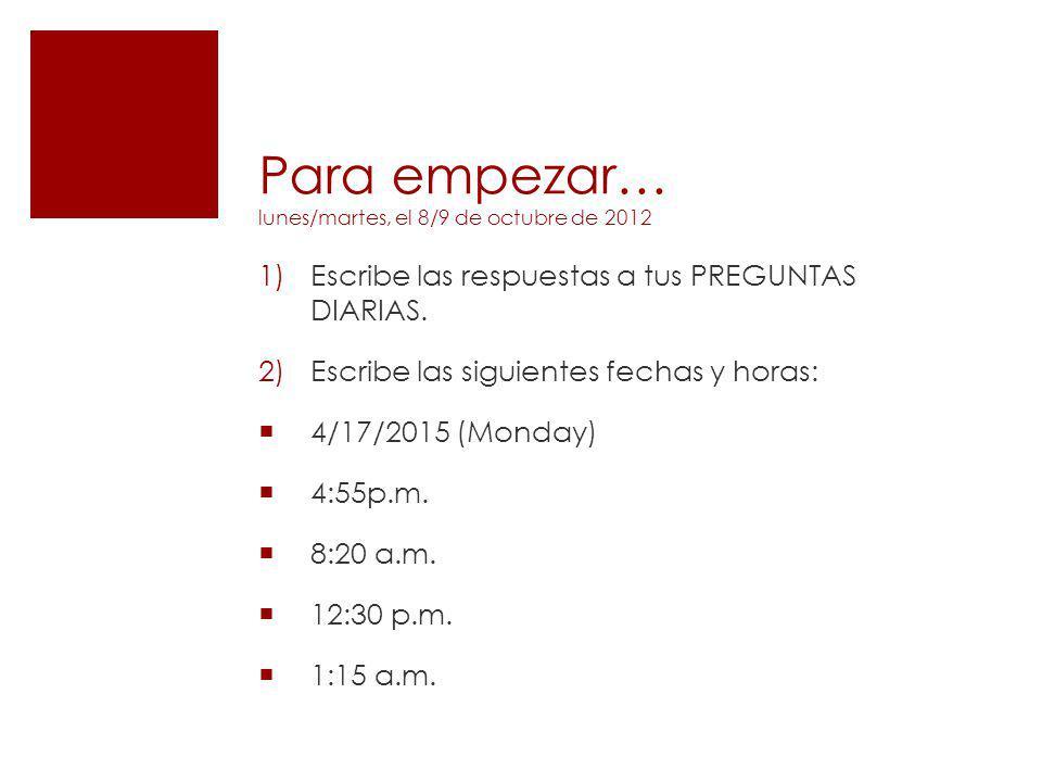 Para empezar… lunes/martes, el 8/9 de octubre de 2012 1)Escribe las respuestas a tus PREGUNTAS DIARIAS. 2)Escribe las siguientes fechas y horas: 4/17/