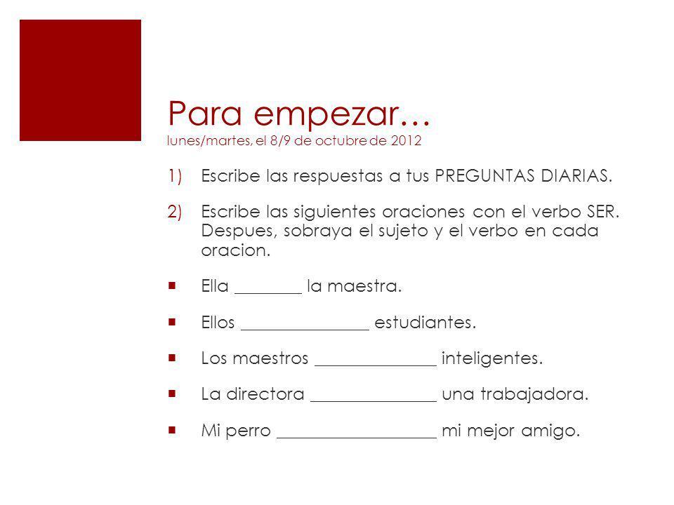 Para empezar… lunes/martes, el 8/9 de octubre de 2012 1)Escribe las respuestas a tus PREGUNTAS DIARIAS. 2)Escribe las siguientes oraciones con el verb