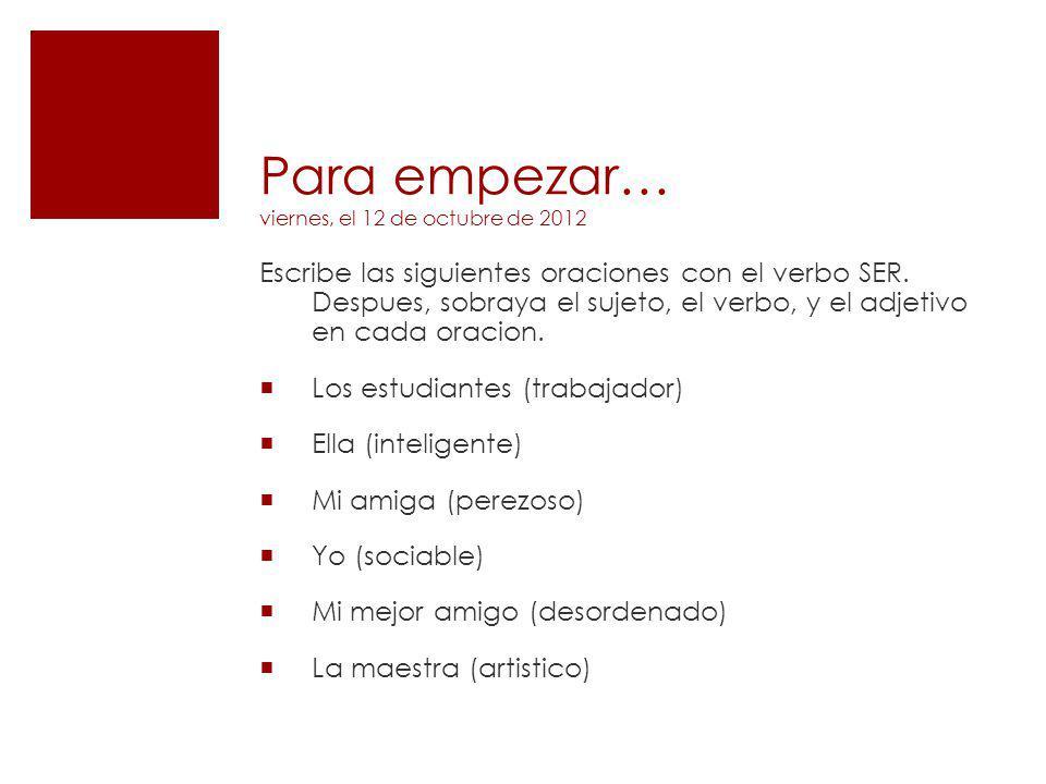 Para empezar… viernes, el 12 de octubre de 2012 Escribe las siguientes oraciones con el verbo SER. Despues, sobraya el sujeto, el verbo, y el adjetivo