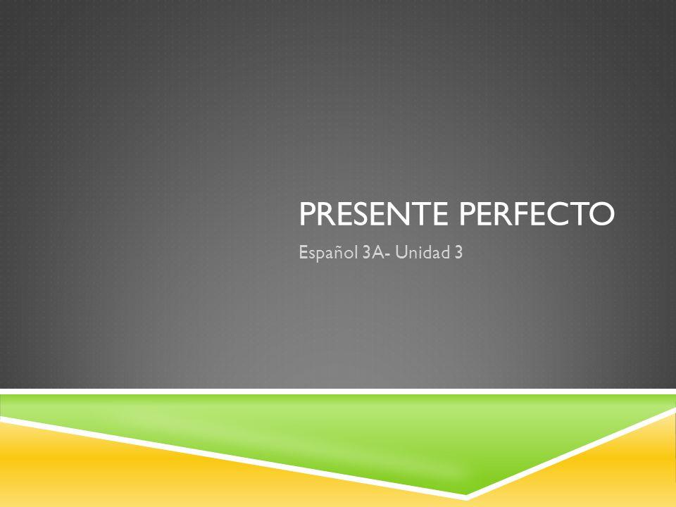 PRESENTE PERFECTO Español 3A- Unidad 3