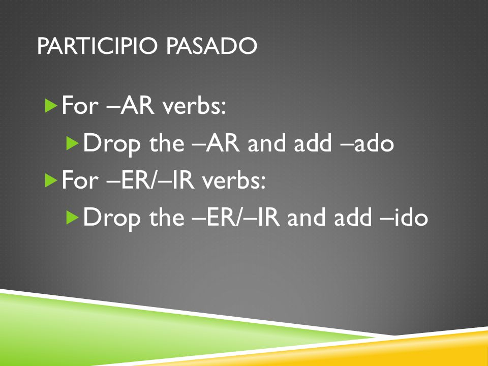 PARTICIPIO PASADO For –AR verbs: Drop the –AR and add –ado For –ER/–IR verbs: Drop the –ER/–IR and add –ido