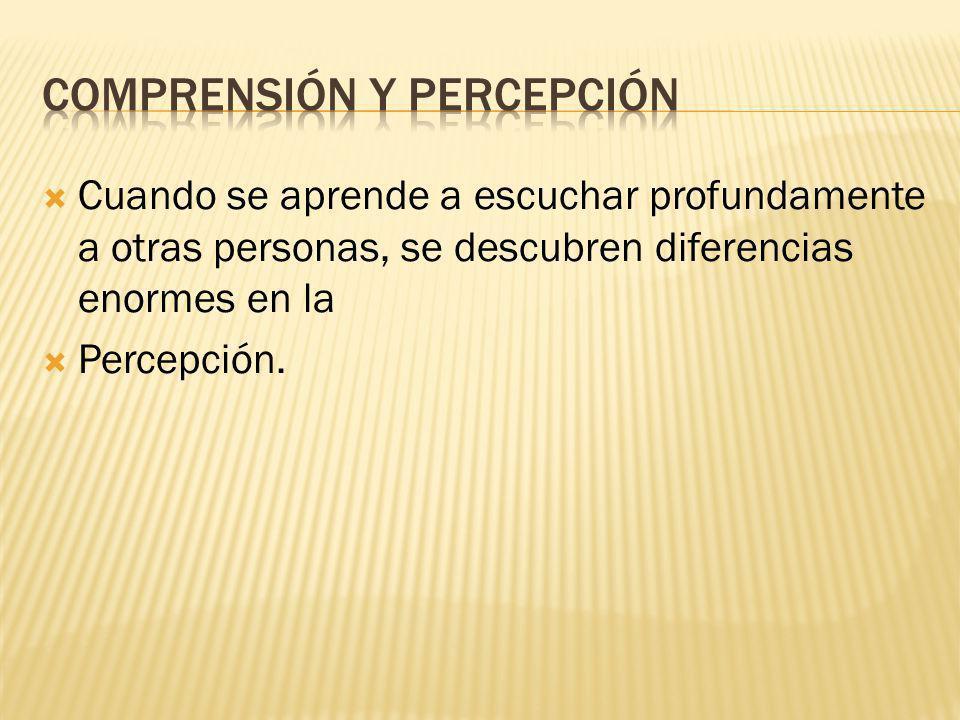 Cuando se aprende a escuchar profundamente a otras personas, se descubren diferencias enormes en la Percepción.
