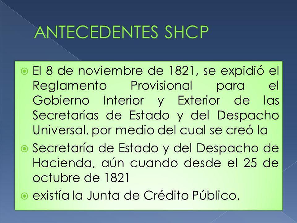 El 8 de noviembre de 1821, se expidió el Reglamento Provisional para el Gobierno Interior y Exterior de las Secretarías de Estado y del Despacho Universal, por medio del cual se creó la Secretaría de Estado y del Despacho de Hacienda, aún cuando desde el 25 de octubre de 1821 existía la Junta de Crédito Público.