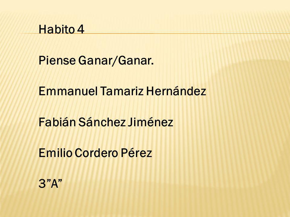 Habito 4 Piense Ganar/Ganar. Emmanuel Tamariz Hernández Fabián Sánchez Jiménez Emilio Cordero Pérez 3A
