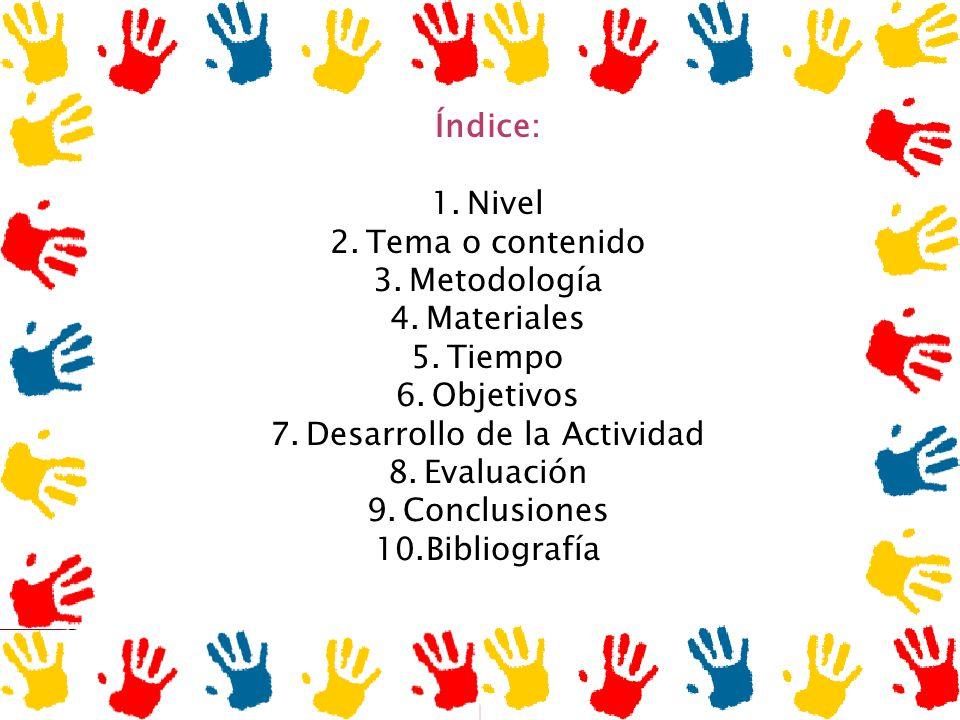 Índice: 1.Nivel 2.Tema o contenido 3.Metodología 4.Materiales 5.Tiempo 6.Objetivos 7.Desarrollo de la Actividad 8.Evaluación 9.Conclusiones 10.Bibliog