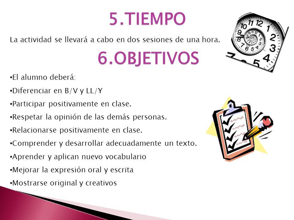 5.TIEMPO La actividad se llevará a cabo en dos sesiones de una hora. 6.OBJETIVOS El alumno deberá: Diferenciar en B/V y LL/Y Participar positivamente