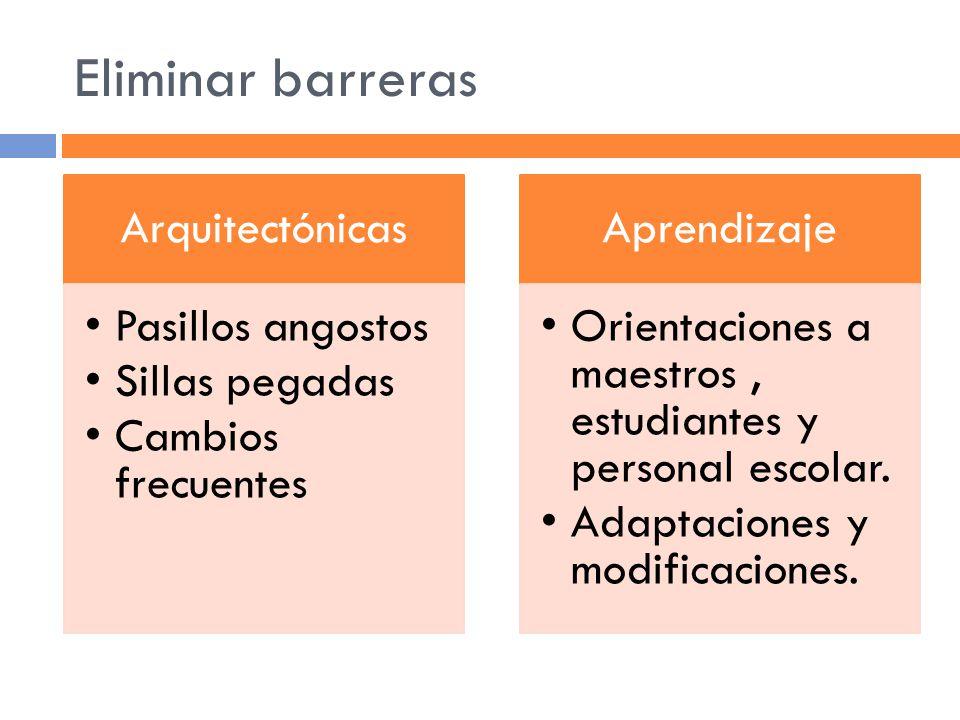 Eliminar barreras Arquitectónicas Pasillos angostos Sillas pegadas Cambios frecuentes Aprendizaje Orientaciones a maestros, estudiantes y personal escolar.
