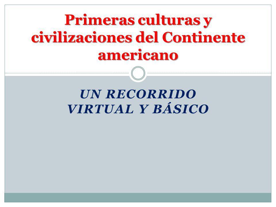 UN RECORRIDO VIRTUAL Y BÁSICO Primeras culturas y civilizaciones del Continente americano