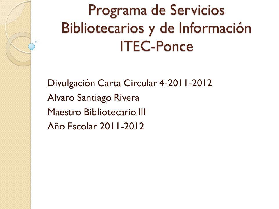 Programa de Servicios Bibliotecarios y de Información ITEC-Ponce Divulgación Carta Circular 4-2011-2012 Alvaro Santiago Rivera Maestro Bibliotecario I