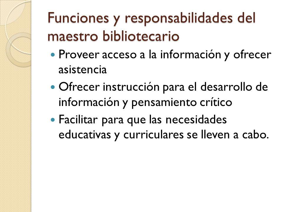 Funciones y responsabilidades del maestro bibliotecario Proveer acceso a la información y ofrecer asistencia Ofrecer instrucción para el desarrollo de