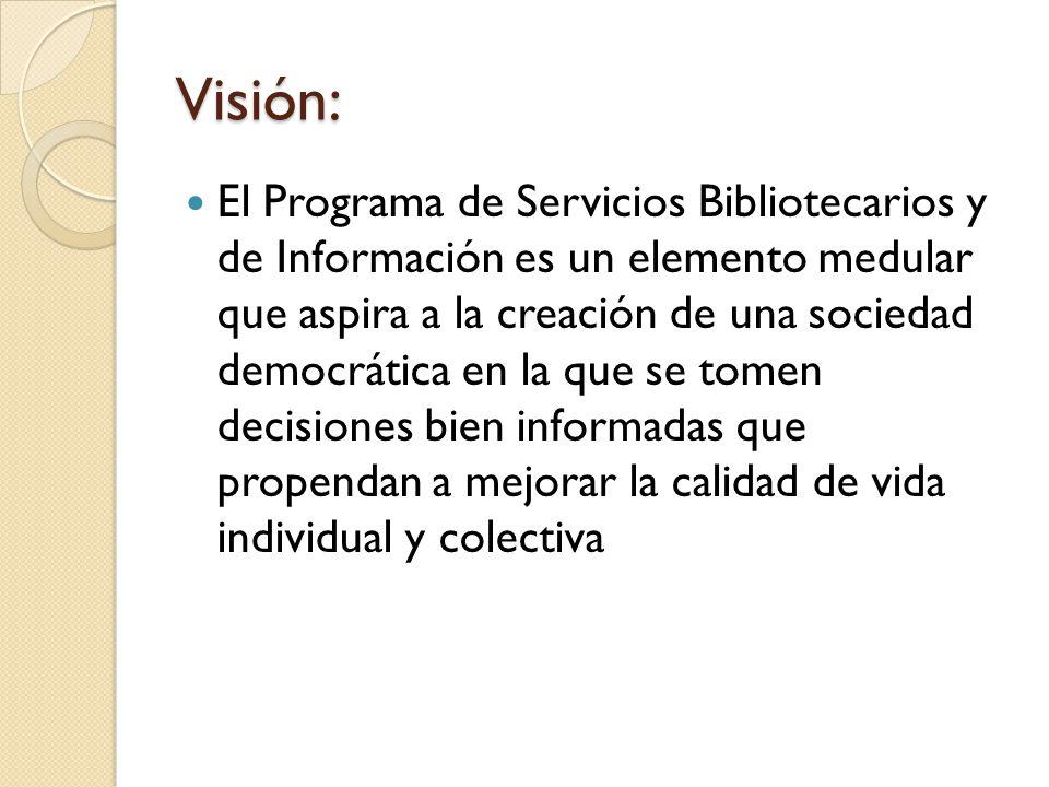 Misión: El Programa de Servicios Bibliotecarios y de Información contribuye a la formación de lectores y aprendices de por vida, garantizando un espacio donde se provea al libre acceso a la información y el respeto a la libertad intelectual.