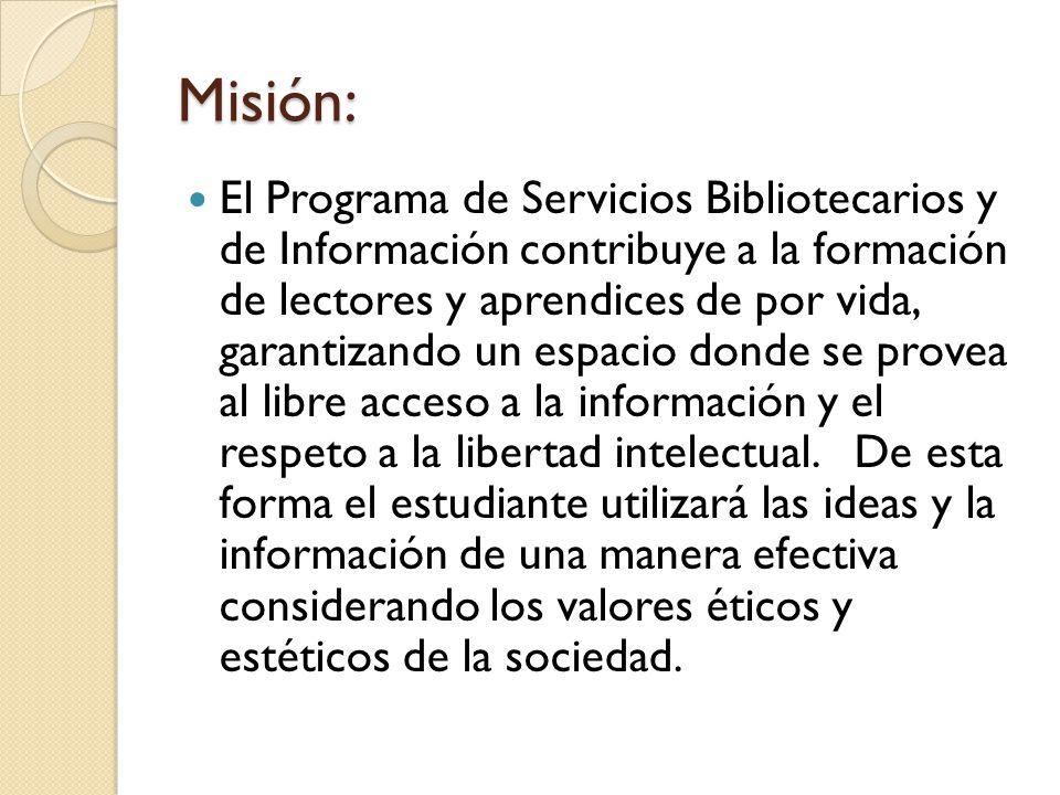 Misión: El Programa de Servicios Bibliotecarios y de Información contribuye a la formación de lectores y aprendices de por vida, garantizando un espac