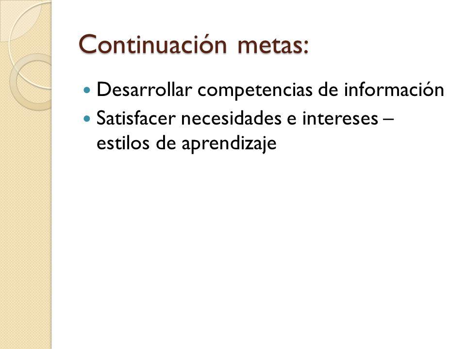 Continuación metas: Desarrollar competencias de información Satisfacer necesidades e intereses – estilos de aprendizaje