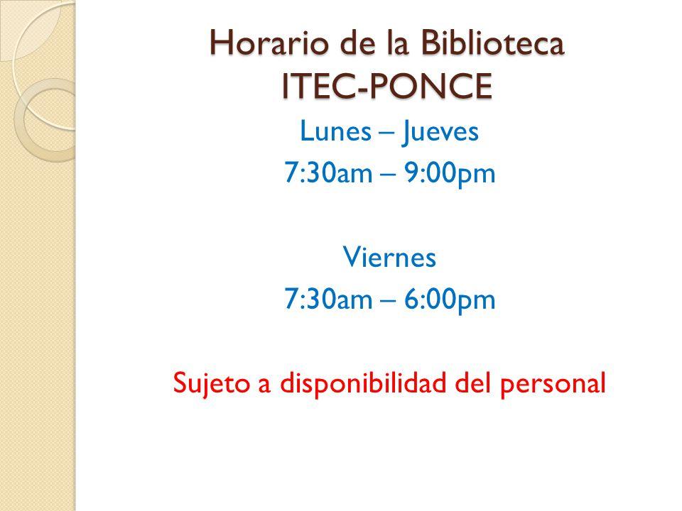 Horario de la Biblioteca ITEC-PONCE Lunes – Jueves 7:30am – 9:00pm Viernes 7:30am – 6:00pm Sujeto a disponibilidad del personal