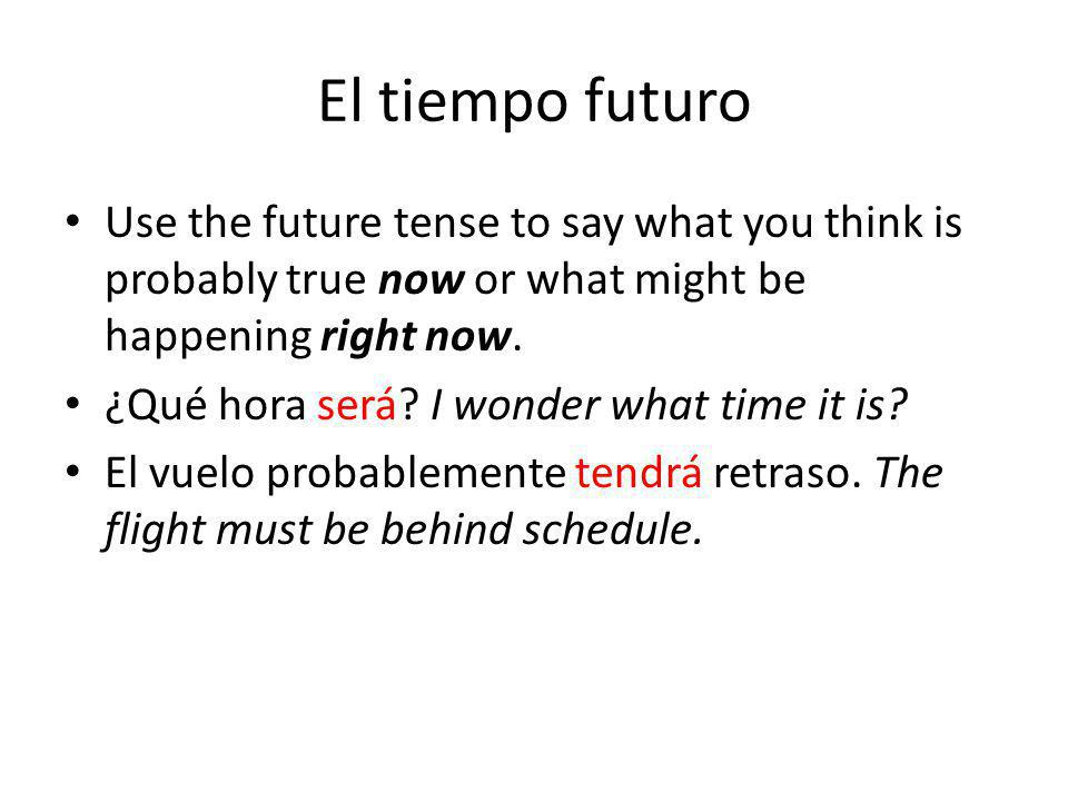 El tiempo futuro Use the future tense to say what you think is probably true now or what might be happening right now. ¿Qué hora será? I wonder what t